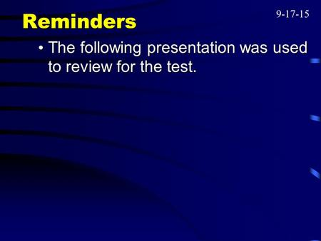 Reminders The following presentation was used to review for the test. The following presentation was used to review for the test. 9-17-15.