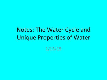 Notes: The Water Cycle and Unique Properties of Water 1/13/15.