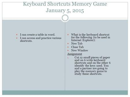 Keyboard Shortcuts Memory Game January 5, 2015 I can create a table in word. I can access and practice various shortcuts. What is the keyboard shortcut.