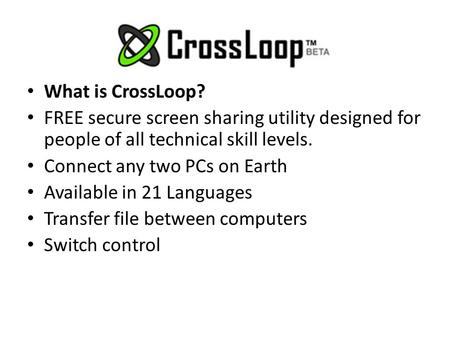 What is CrossLoop? FREE secure screen sharing utility designed for people of all technical skill levels. Connect any two PCs on Earth Available in 21 Languages.