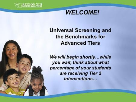 Universal Screening and the Benchmarks for Advanced Tiers We will begin shortly…while you wait, think about what percentage of your students are receiving.