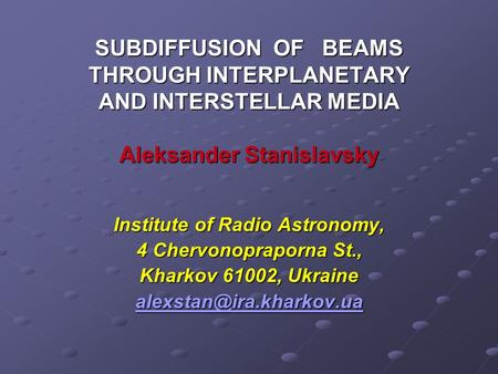 SUBDIFFUSION OF BEAMS THROUGH INTERPLANETARY AND INTERSTELLAR MEDIA Aleksander Stanislavsky Institute of Radio Astronomy, 4 Chervonopraporna St., Kharkov.