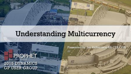 Understanding Multicurrency Presented By: Ian Richardson BA CPA CGA.