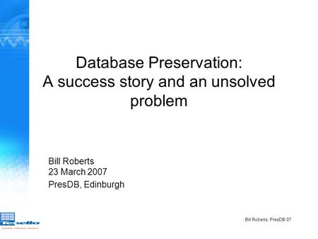 Bill Roberts, PresDB 07 Database Preservation: A success story and an unsolved problem Bill Roberts 23 March 2007 PresDB, Edinburgh.