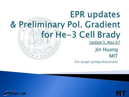 Jin Huang MIT For target group discussion. May 07 EPR/Pumping Chamber Pol. Table Updates May 03 First Gradient Model Fitting May 05 Review & Update on.