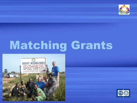 Matching Grants. What is a Matching Grants? Support international humanitarian service projects TRF matches contributions by clubs and districts in two.