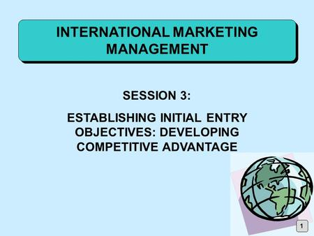 INTERNATIONAL MARKETING MANAGEMENT SESSION 3: ESTABLISHING INITIAL ENTRY OBJECTIVES: DEVELOPING COMPETITIVE ADVANTAGE 1.