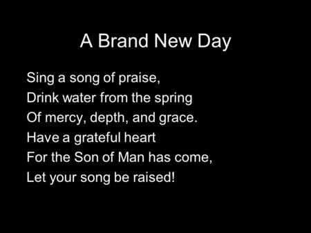 A Brand New Day Sing a song of praise, Drink water from the spring Of mercy, depth, and grace. Have a grateful heart For the Son of Man has come, Let your.