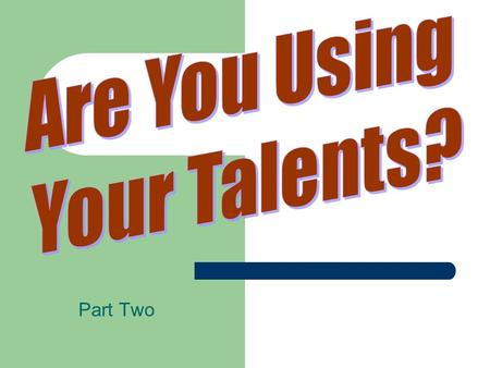 Part Two. Are You Using Your Talents? Some have observed that 10% of the people in a local church typically do 90% of the work!