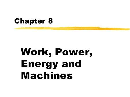 Chapter 8 Work, Power, Energy and Machines zWork: applying a force in the direction of motion zWork=Force x distance.