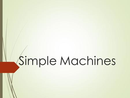 Simple Machines. History of Work Before engines and motors were invented, people had to do things like lifting or pushing heavy loads by hand. Using an.