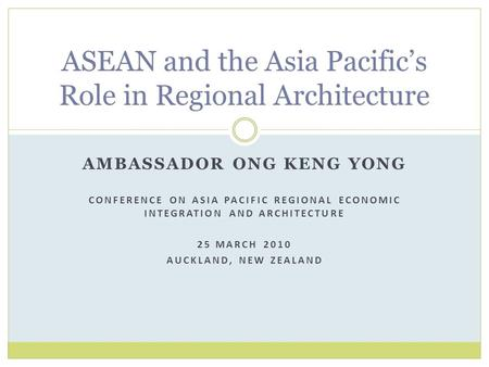 AMBASSADOR ONG KENG YONG CONFERENCE ON ASIA PACIFIC REGIONAL ECONOMIC INTEGRATION AND ARCHITECTURE 25 MARCH 2010 AUCKLAND, NEW ZEALAND ASEAN and the Asia.