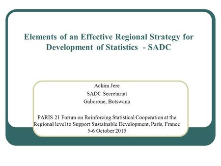 Elements of an Effective Regional Strategy for Development of Statistics - SADC Ackim Jere SADC Secretariat Gaborone, Botswana PARIS 21 Forum on Reinforcing.