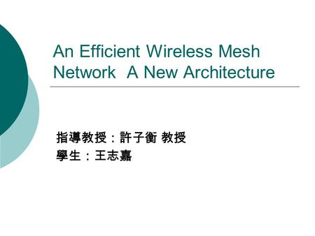 An Efficient Wireless Mesh Network A New Architecture 指導教授:許子衡 教授 學生:王志嘉.