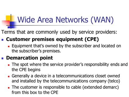 Wide Area Networks (WAN) Terms that are commonly used by service providers: Customer premises equipment (CPE) Equipment that's owned by the subscriber.
