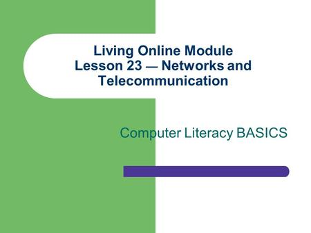 Living Online Module Lesson 23 — Networks and Telecommunication Computer Literacy BASICS.