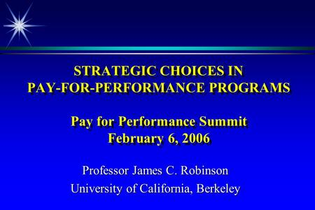 STRATEGIC CHOICES IN PAY-FOR-PERFORMANCE PROGRAMS Pay for Performance Summit February 6, 2006 Professor James C. Robinson University of California, Berkeley.
