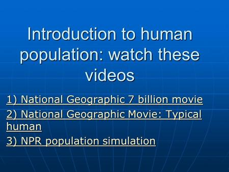 Introduction to human population: watch these videos 1) National Geographic 7 billion movie 1) National Geographic 7 billion movie 2) National Geographic.