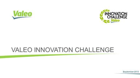 VALEO INNOVATION CHALLENGE September 2013. Valeo Innovation Challenge Launch of an international contest for students engineers Theme: Innovation Prize: