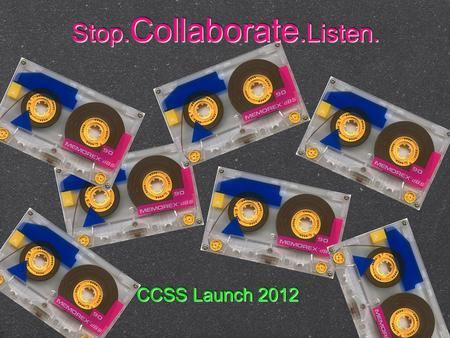 CCSS Launch 2012 Stop. Collaborate. Listen.. The process won't be easy... but it will be worth it!