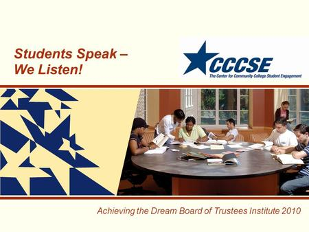 Achieving the Dream Board of Trustees Institute 2010 Students Speak – We Listen!