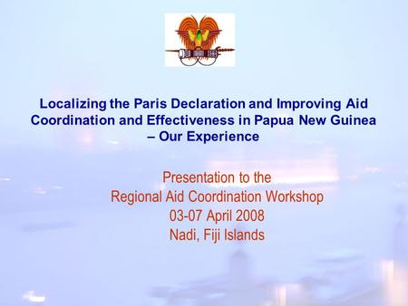 Localizing the Paris Declaration and Improving Aid Coordination and Effectiveness in Papua New Guinea – Our Experience Presentation to the Regional Aid.