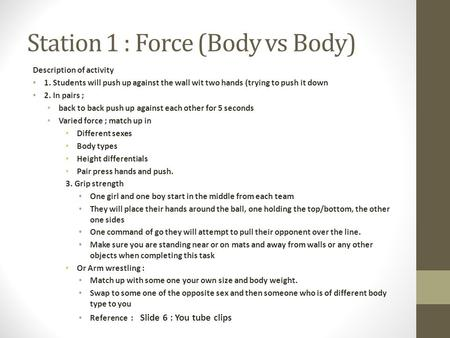Station 1 : Force (Body vs Body) Description of activity 1. Students will push up against the wall wit two hands (trying to push it down 2. In pairs ;