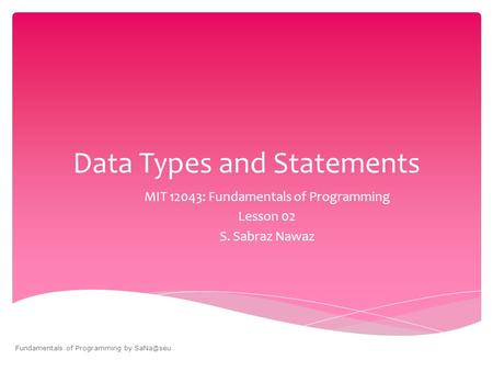 Data Types and Statements MIT 12043: Fundamentals of Programming Lesson 02 S. Sabraz Nawaz Fundamentals of Programming by