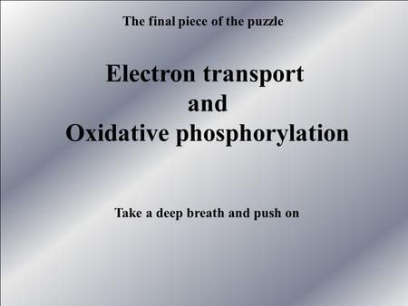 Electron transport and Oxidative phosphorylation The final piece of the puzzle Take a deep breath and push on.