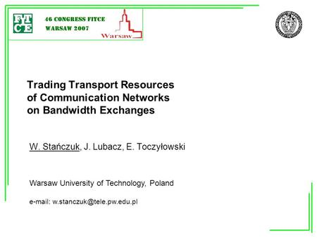 Trading Transport Resources of Communication Networks on Bandwidth Exchanges W. Stańczuk, J. Lubacz, E. Toczyłowski Warsaw University of Technology, Poland.