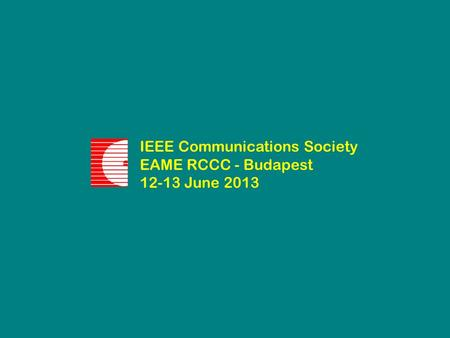 IEEE Communications Society EAME RCCC - Budapest 12-13 June 2013.