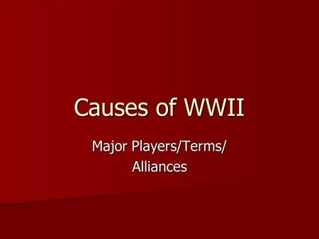 Causes of WWII Major Players/Terms/ Alliances. The Rise of Dictators A Dictator is a leader who controls by force. A Dictator is a leader who controls.