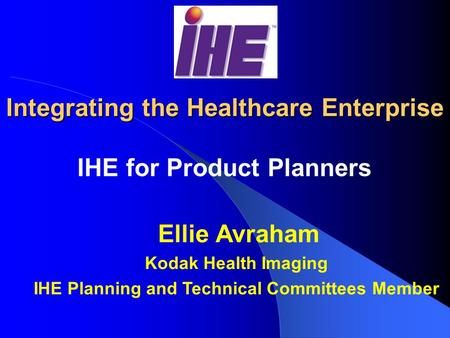 Integrating the Healthcare Enterprise IHE for Product Planners Ellie Avraham Kodak Health Imaging IHE Planning and Technical Committees Member.