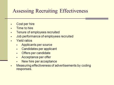 Assessing Recruiting Effectiveness  Cost per hire  Time to hire  Tenure of employees recruited  Job performance of employees recruited  Yield ratios.