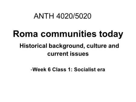Roma communities today Historical background, culture and current issues -Week 6 Class 1: Socialist era ANTH 4020/5020.