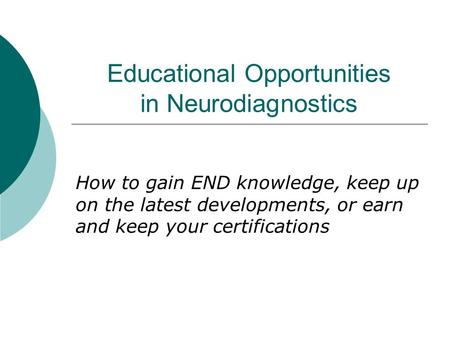 Educational Opportunities in Neurodiagnostics How to gain END knowledge, keep up on the latest developments, or earn and keep your certifications.