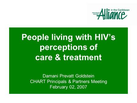People living with HIV's perceptions of care & treatment Damani Prevatt Goldstein CHART Principals & Partners Meeting February 02, 2007.