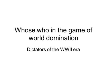 Whose who in the game of world domination Dictators of the WWII era.