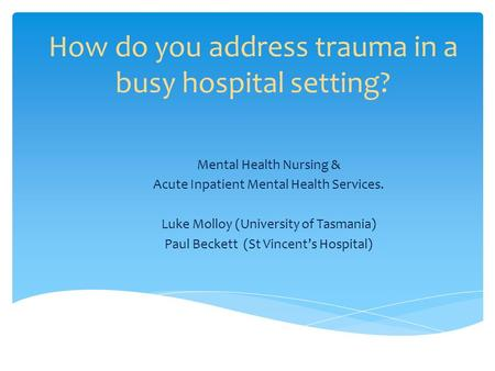 How do you address trauma in a busy hospital setting? Mental Health Nursing & Acute Inpatient Mental Health Services. Luke Molloy (University of Tasmania)