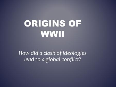 ORIGINS OF WWII How did a clash of ideologies lead to a global conflict?