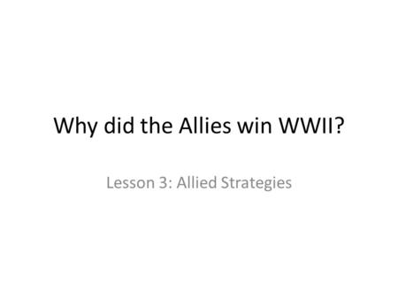 Why did the Allies win WWII? Lesson 3: Allied Strategies.