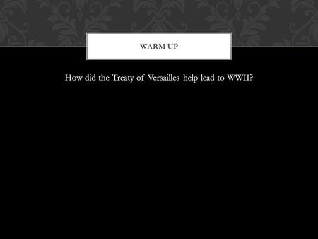 How did the Treaty of Versailles help lead to WWII? WARM UP.