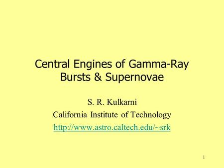 1 Central Engines of Gamma-Ray Bursts & Supernovae S. R. Kulkarni California Institute of Technology