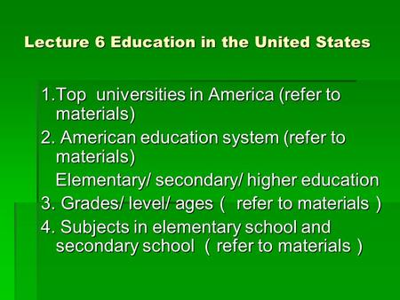 Lecture 6 Education in the United States 1.Top universities in America (refer to materials) 2. American education system (refer to materials) Elementary/