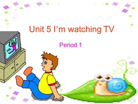 Unit 5 I ' m watching TV Period 1 Everyday English: A good beginning is half done. All roads lead to Rome. 良好的开端是成功的一半。 条条大路通罗马。