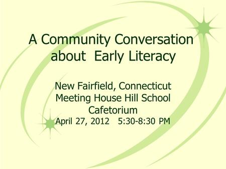 A Community Conversation about Early Literacy New Fairfield, Connecticut Meeting House Hill School Cafetorium April 27, 2012 5:30-8:30 PM.