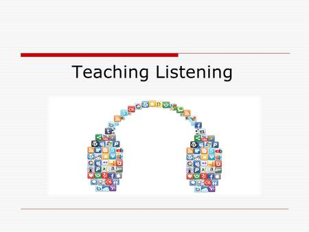 Teaching Listening. Aims of this Lecture 1. Why is listening so difficult for students? 2. What do we listen to in everyday life? 3. What are the characteristics.