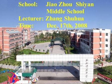 School: Jiao Zhou Shiyan Middle School Lecturer: Zhang Shuhua Time: Dec. 17th, 2008.