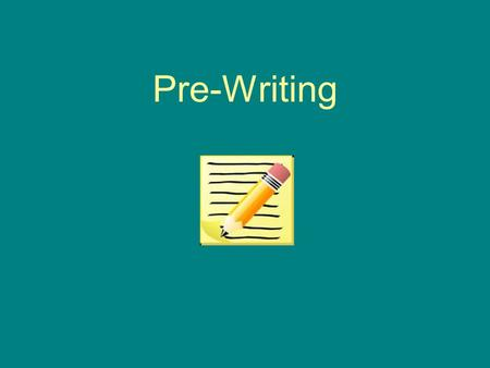 Pre-Writing. Why do we need Pre-Writing? Pre-Writing is the second step of the writing process Once you have chosen your topic, it is important to do.