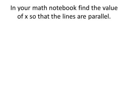 In your math notebook find the value of x so that the lines are parallel.